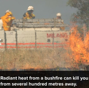 Radiant Heat Kills from a Distance www.cfs.sa.gov.au/site/prepare_for_bushfire/be_bushfire_ready/be_bushfire_ready_app.jsp#step1